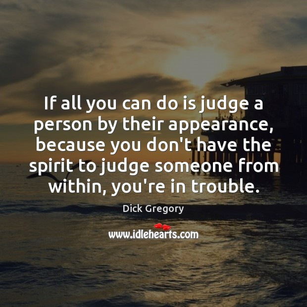 If all you can do is judge a person by their appearance, Dick Gregory Picture Quote