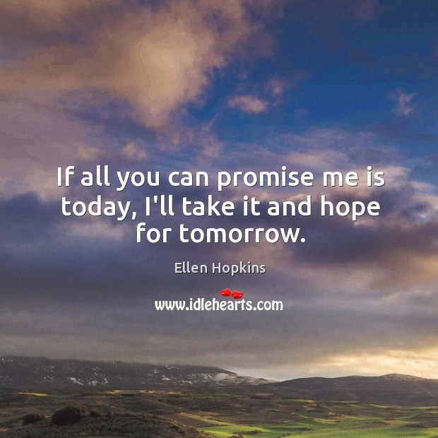 Image, If all you can promise me is today, I'll take it and hope for tomorrow.