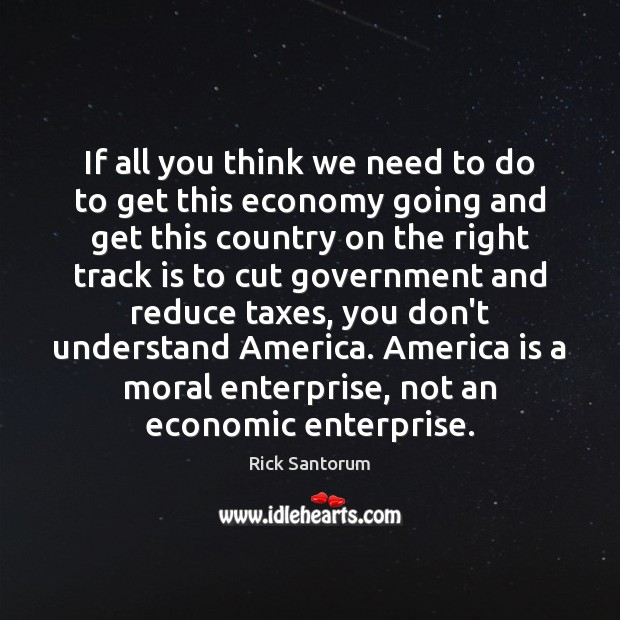 If all you think we need to do to get this economy Rick Santorum Picture Quote