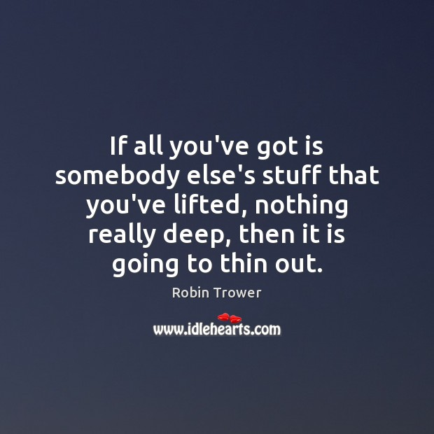 If all you've got is somebody else's stuff that you've lifted, nothing Robin Trower Picture Quote