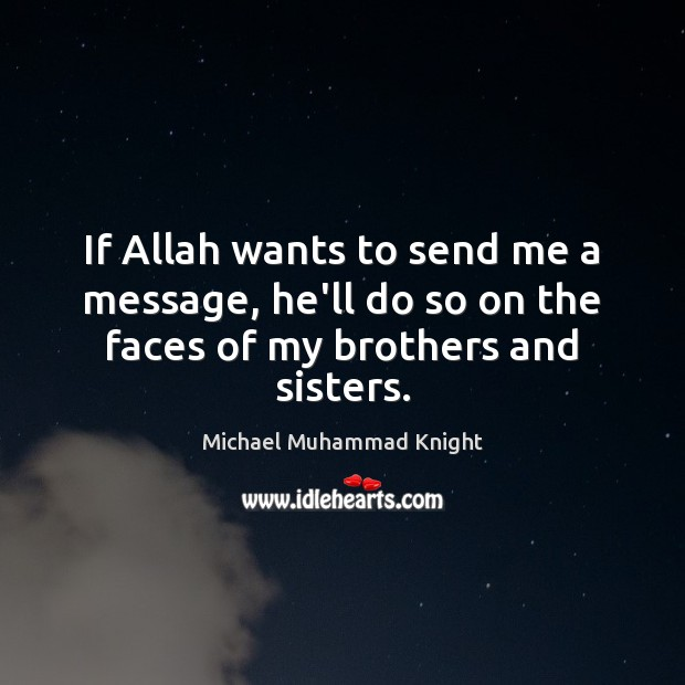 If Allah wants to send me a message, he'll do so on the faces of my brothers and sisters. Image