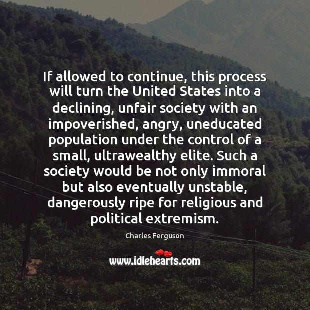 If allowed to continue, this process will turn the United States into Charles Ferguson Picture Quote