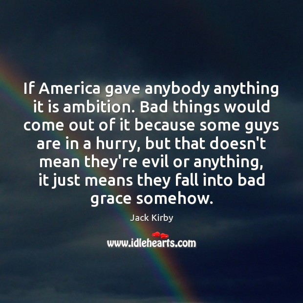 If America gave anybody anything it is ambition. Bad things would come Image