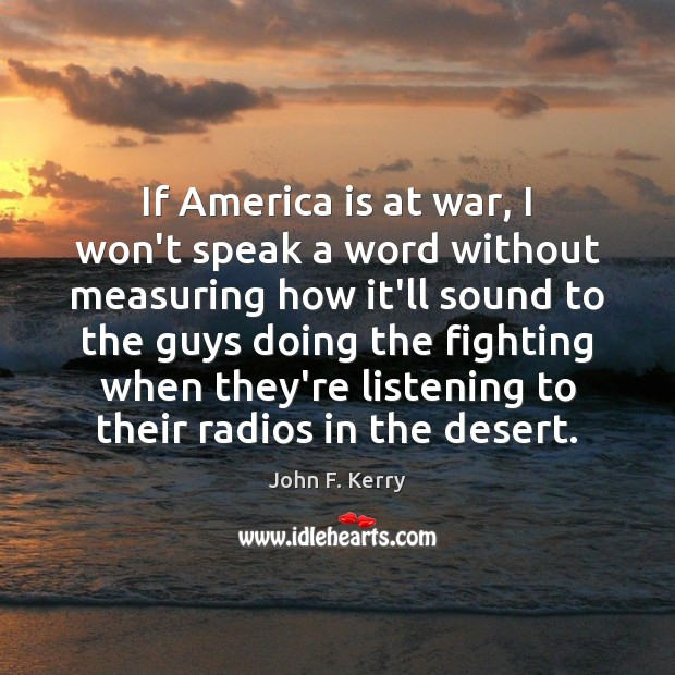 If America is at war, I won't speak a word without measuring John F. Kerry Picture Quote