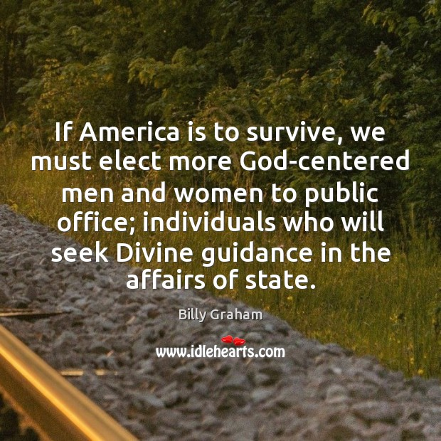 If America is to survive, we must elect more God-centered men and Billy Graham Picture Quote