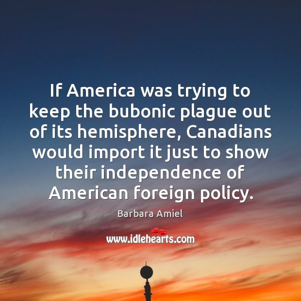 If America was trying to keep the bubonic plague out of its Barbara Amiel Picture Quote