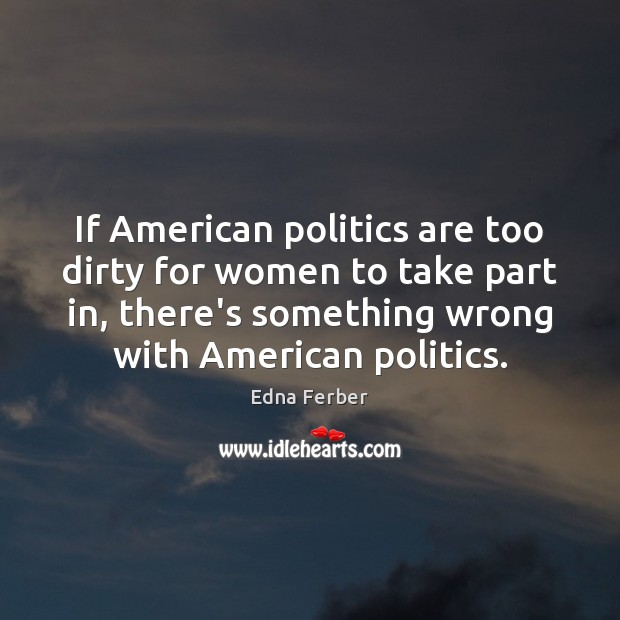 If American politics are too dirty for women to take part in, Edna Ferber Picture Quote