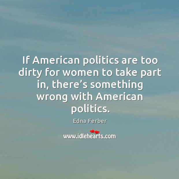 If american politics are too dirty for women to take part in, there's something wrong with american politics. Edna Ferber Picture Quote