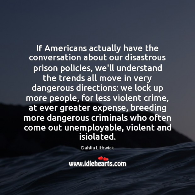 If Americans actually have the conversation about our disastrous prison policies, we'll Dahlia Lithwick Picture Quote