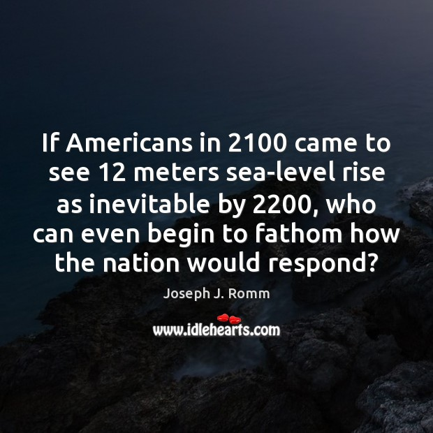 If Americans in 2100 came to see 12 meters sea-level rise as inevitable by 2200, Joseph J. Romm Picture Quote