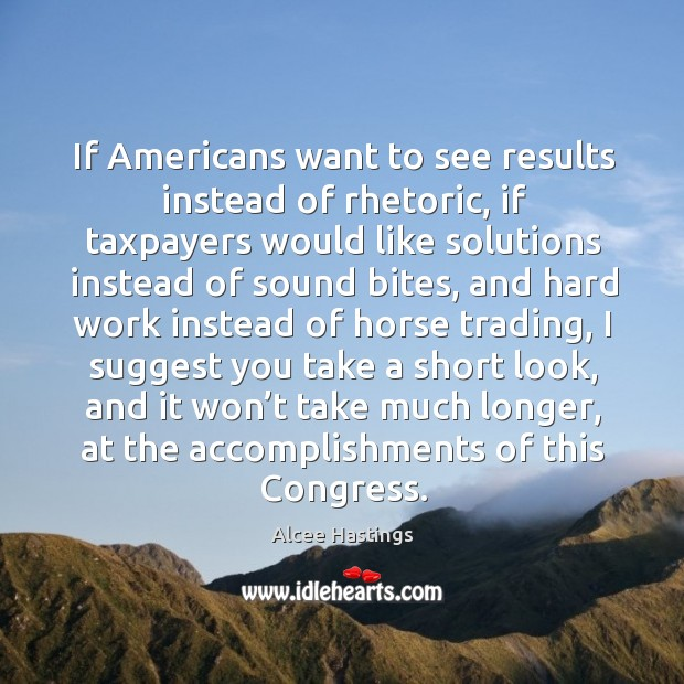 Image, If americans want to see results instead of rhetoric, if taxpayers would like solutions instead of sound bites