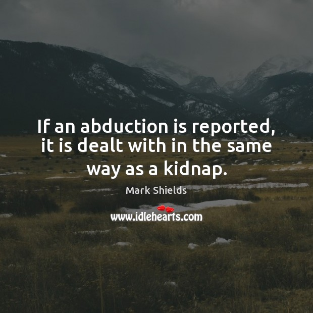 If an abduction is reported, it is dealt with in the same way as a kidnap. Mark Shields Picture Quote