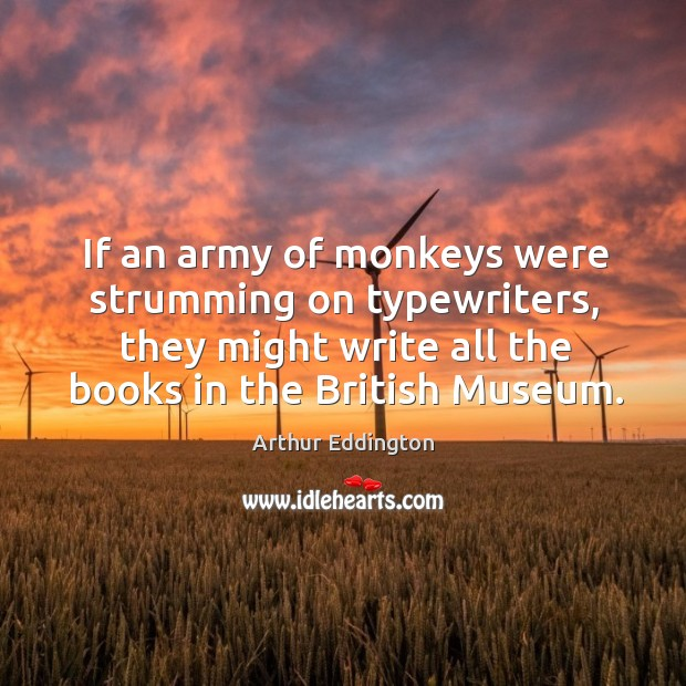 If an army of monkeys were strumming on typewriters, they might write all the books in the british museum. Arthur Eddington Picture Quote