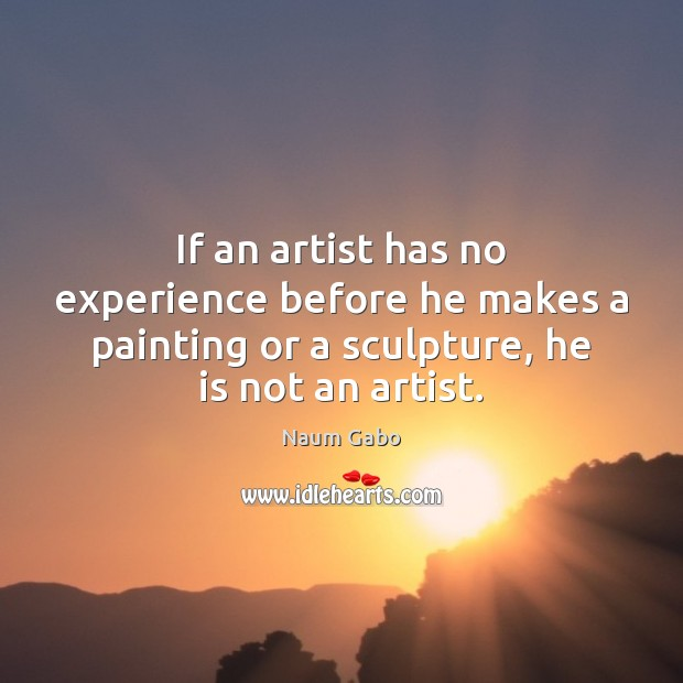 If an artist has no experience before he makes a painting or Naum Gabo Picture Quote