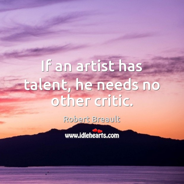 If an artist has talent, he needs no other critic. Image