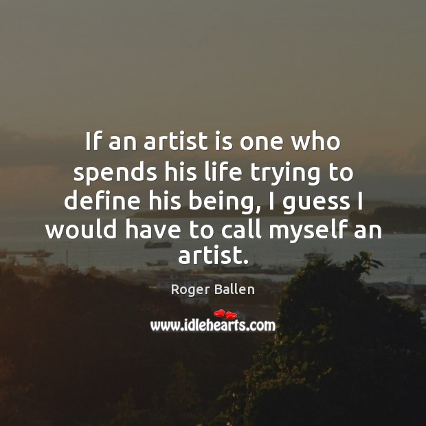 If an artist is one who spends his life trying to define Image