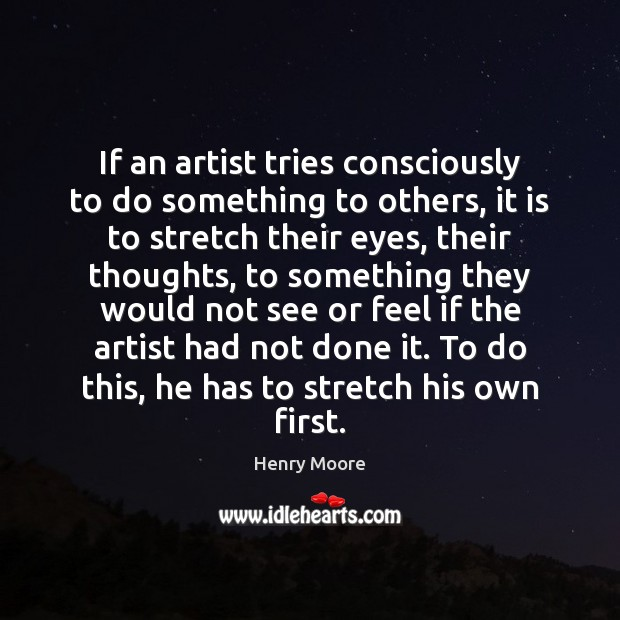 If an artist tries consciously to do something to others, it is Henry Moore Picture Quote