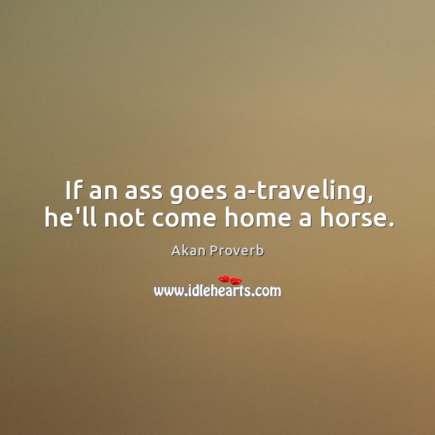 If an ass goes a-traveling, he'll not come home a horse. Akan Proverbs Image