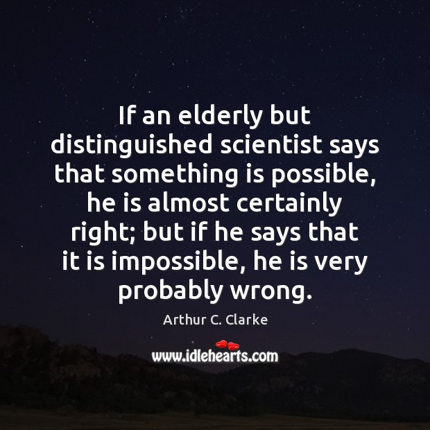 Image, If an elderly but distinguished scientist says that something is possible, he