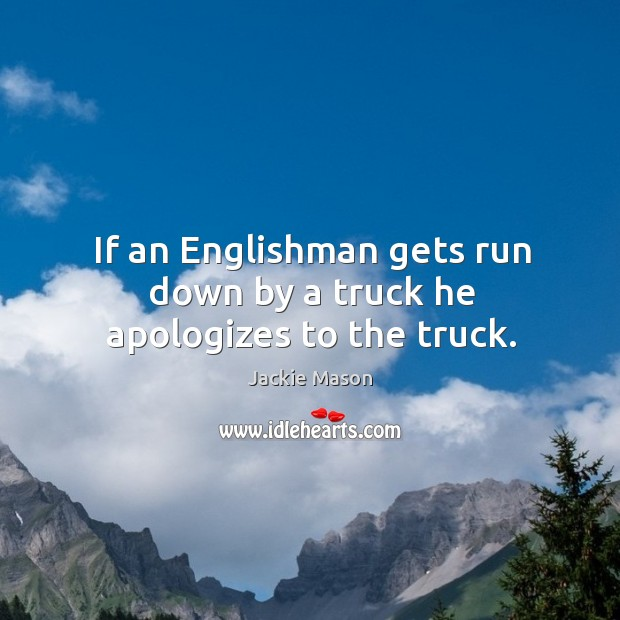 Image, If an englishman gets run down by a truck he apologizes to the truck.