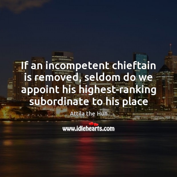 Image, If an incompetent chieftain is removed, seldom do we appoint his highest-ranking