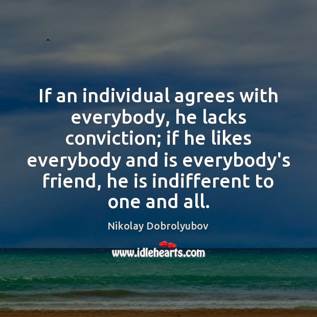If an individual agrees with everybody, he lacks conviction; if he likes Image