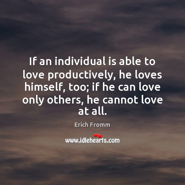 If an individual is able to love productively, he loves himself, too; Erich Fromm Picture Quote