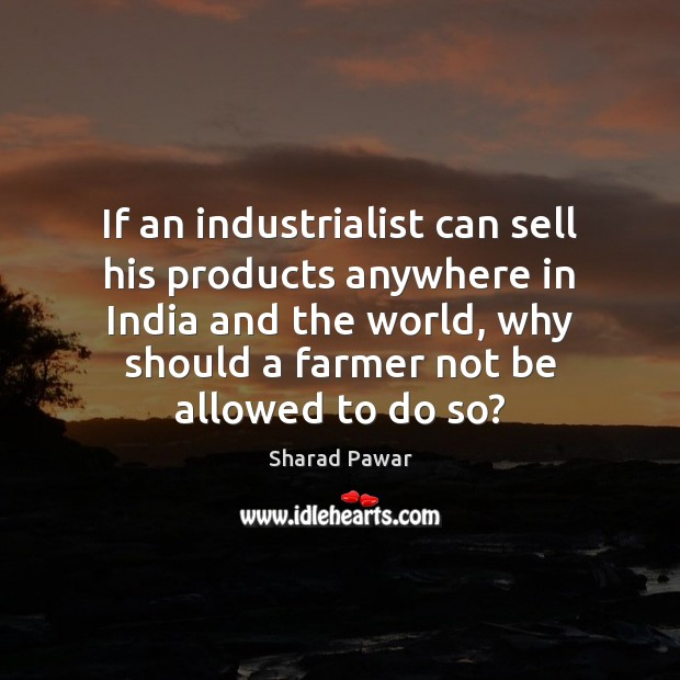 If an industrialist can sell his products anywhere in India and the Sharad Pawar Picture Quote