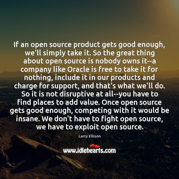 If an open source product gets good enough, we'll simply take it. Larry Ellison Picture Quote