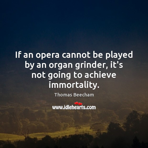 If an opera cannot be played by an organ grinder, it's not going to achieve immortality. Thomas Beecham Picture Quote