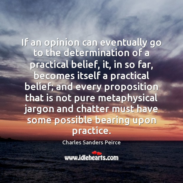 If an opinion can eventually go to the determination of a practical Charles Sanders Peirce Picture Quote