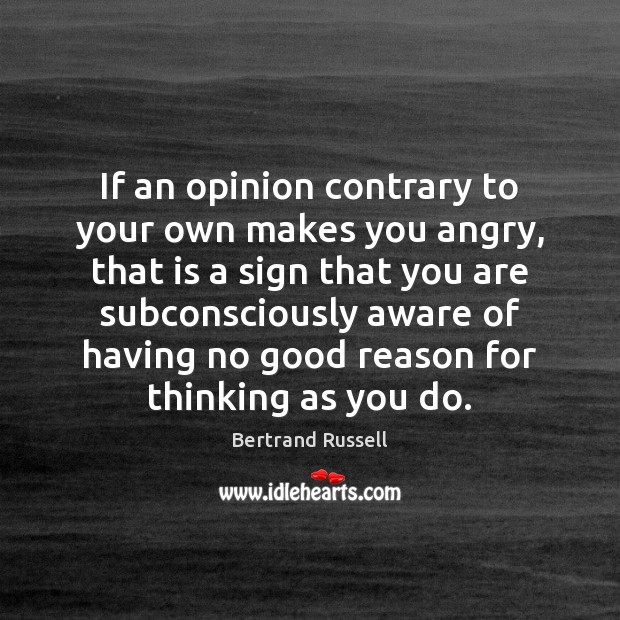 If an opinion contrary to your own makes you angry, that is Bertrand Russell Picture Quote