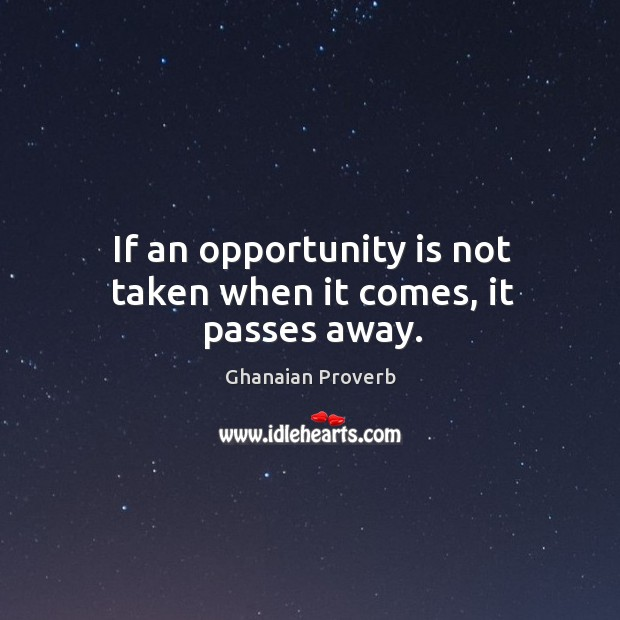 If an opportunity is not taken when it comes, it passes away. Ghanaian Proverbs Image