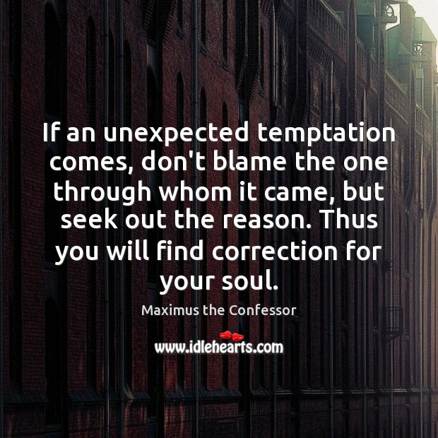 If an unexpected temptation comes, don't blame the one through whom it Maximus the Confessor Picture Quote