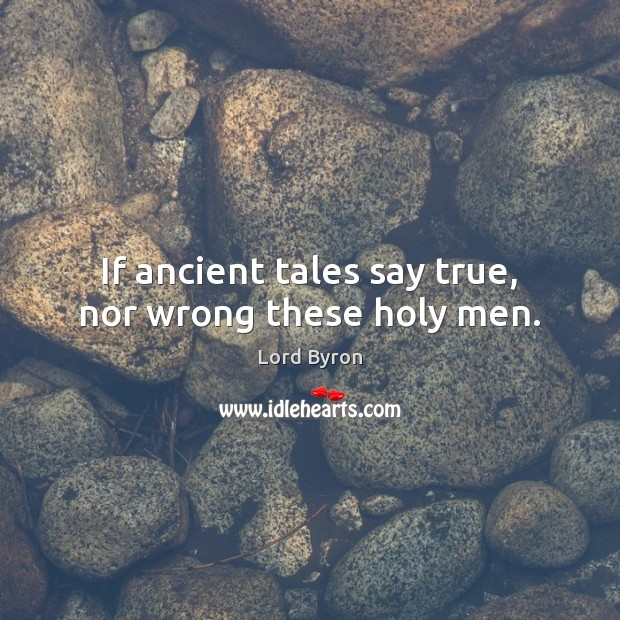 If ancient tales say true, nor wrong these holy men. Lord Byron Picture Quote