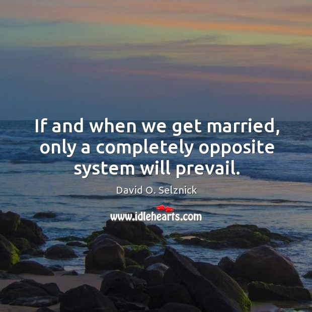 If and when we get married, only a completely opposite system will prevail. David O. Selznick Picture Quote