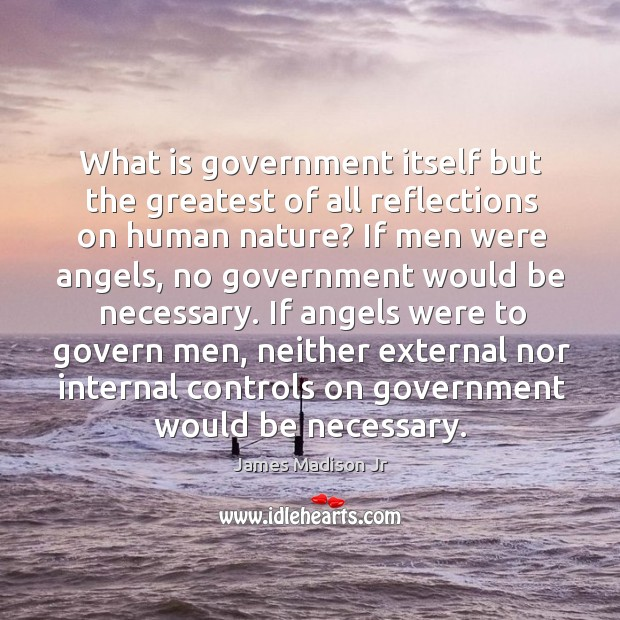 If angels were to govern men, neither external nor internal controls on government would be necessary. James Madison Jr Picture Quote