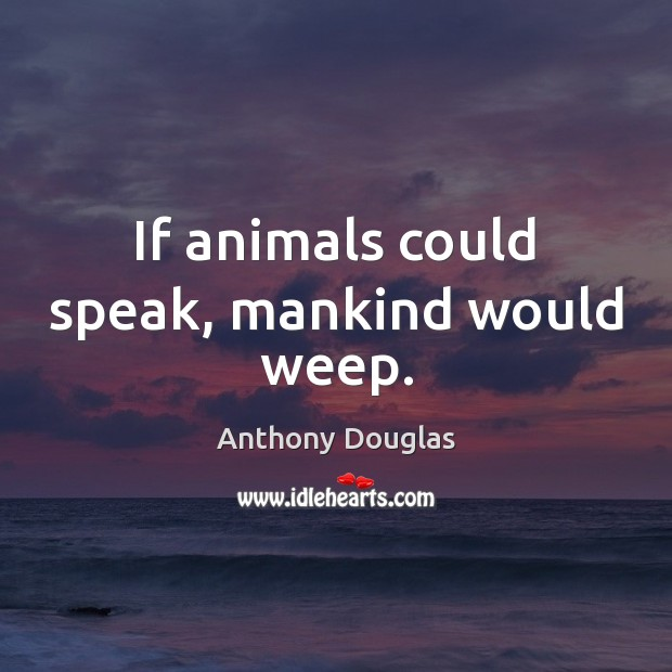 Image, If animals could speak, mankind would weep.