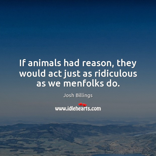 If animals had reason, they would act just as ridiculous as we menfolks do. Image