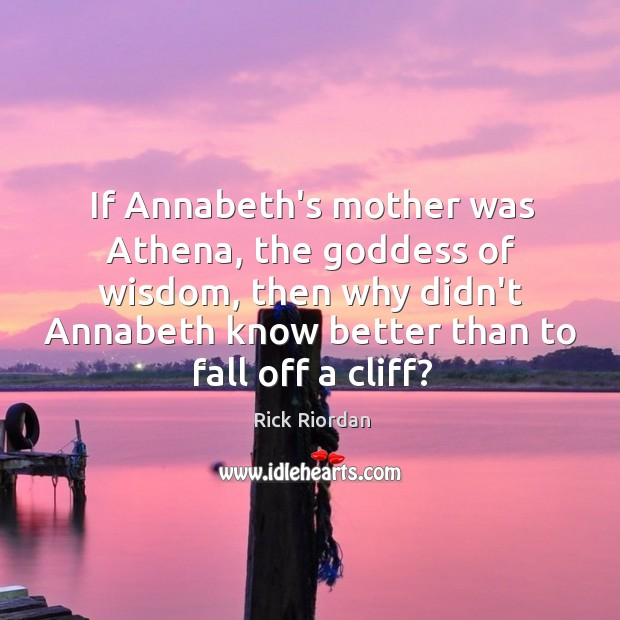 If Annabeth's mother was Athena, the Goddess of wisdom, then why didn't Rick Riordan Picture Quote
