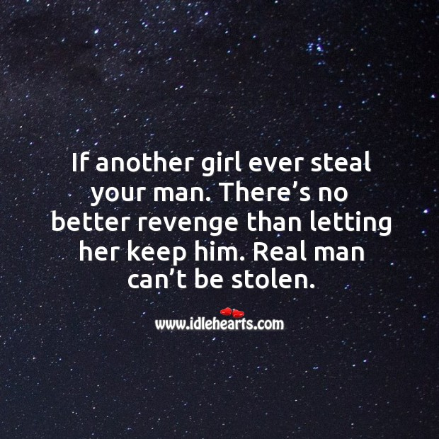 Image about If another girl ever steal your man. There's no better revenge than letting her keep him. Real man can't be stolen.
