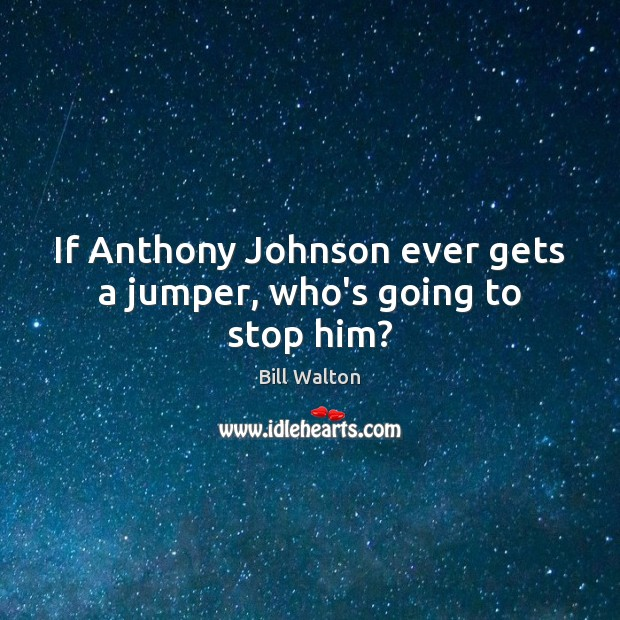 If Anthony Johnson ever gets a jumper, who's going to stop him? Bill Walton Picture Quote