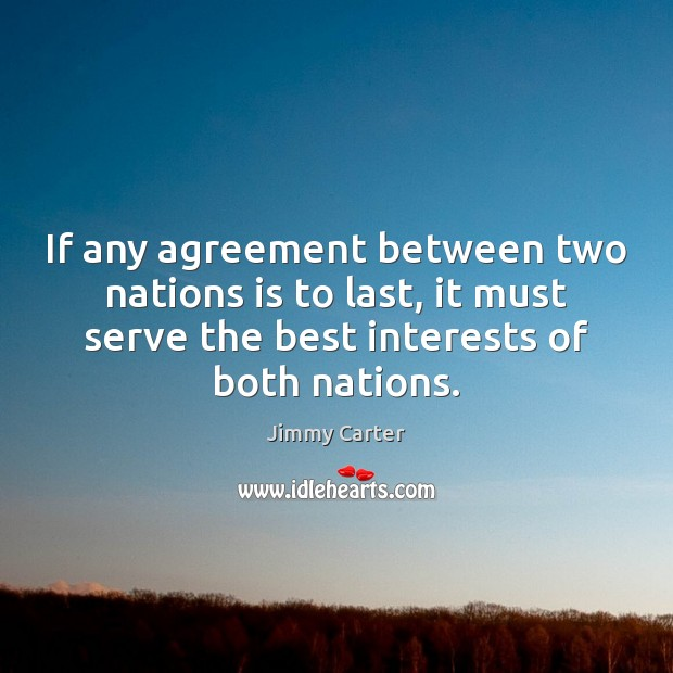 If any agreement between two nations is to last, it must serve Jimmy Carter Picture Quote
