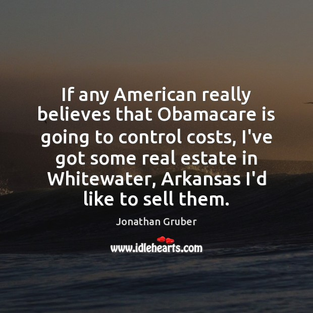 If any American really believes that Obamacare is going to control costs, Real Estate Quotes Image