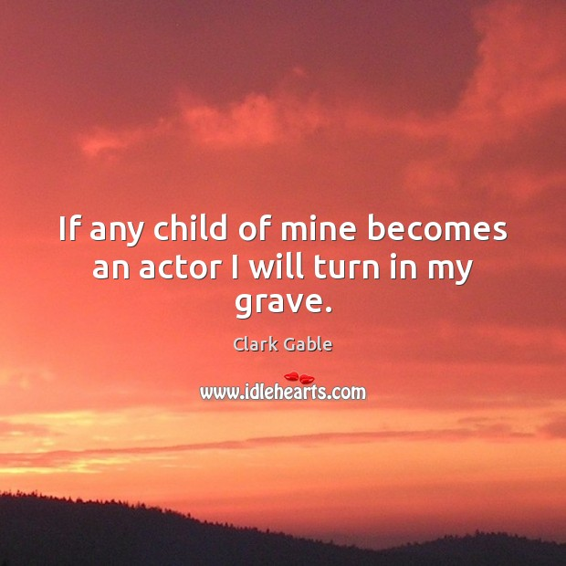 If any child of mine becomes an actor I will turn in my grave. Image