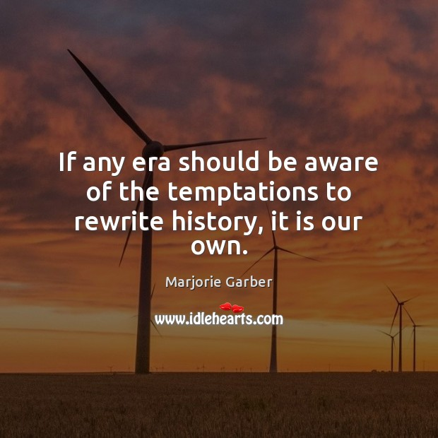 If any era should be aware of the temptations to rewrite history, it is our own. Marjorie Garber Picture Quote