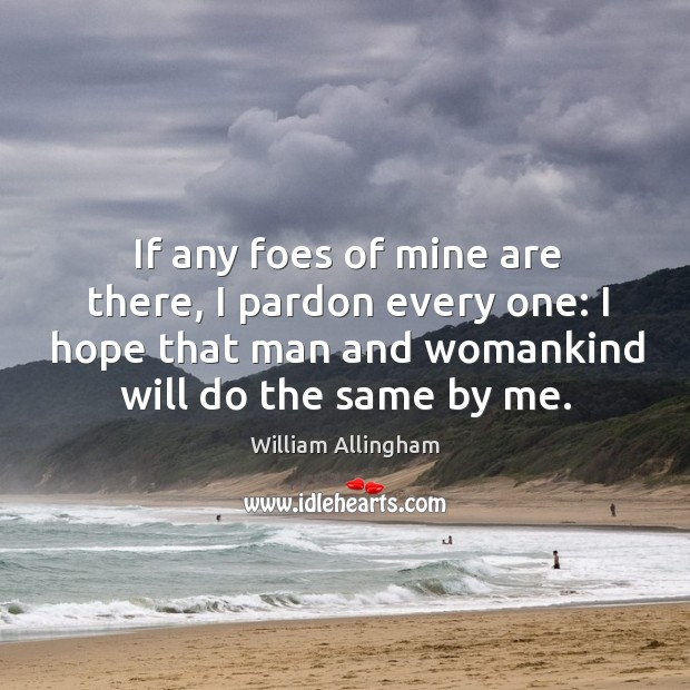 If any foes of mine are there, I pardon every one: I hope that man and womankind will do the same by me. William Allingham Picture Quote