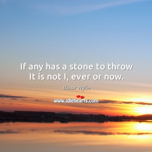 If any has a stone to throw it is not i, ever or now. Image