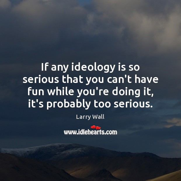 If any ideology is so serious that you can't have fun while Larry Wall Picture Quote