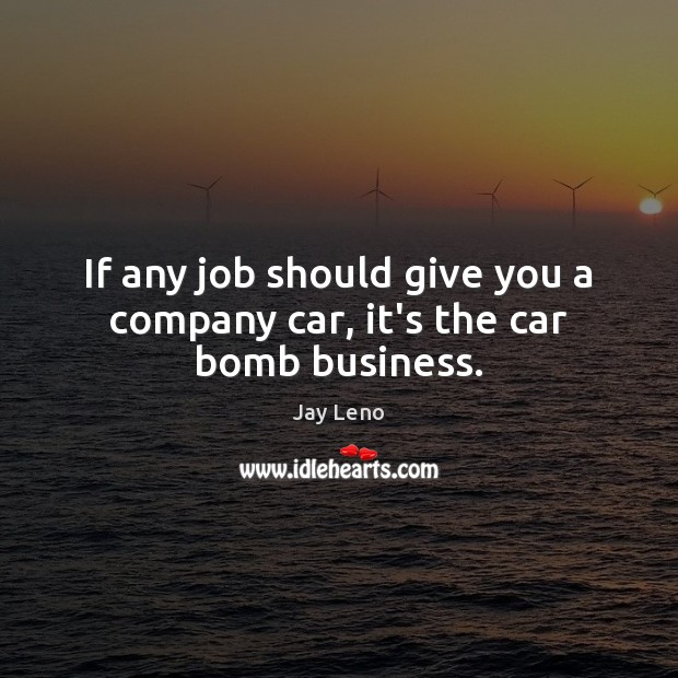 If any job should give you a company car, it's the car bomb business. Business Quotes Image